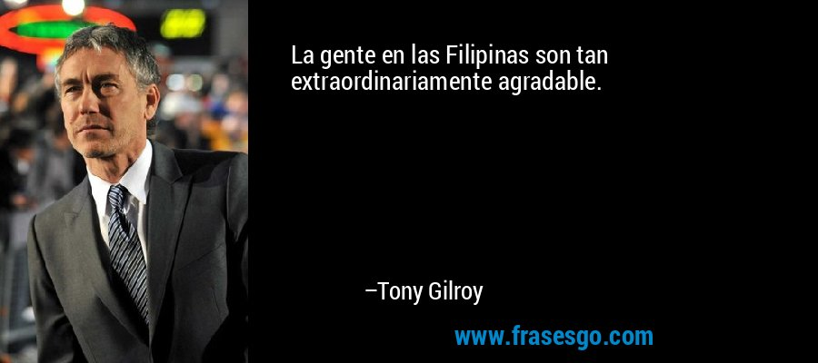 La gente en las Filipinas son tan extraordinariamente agradable. – Tony Gilroy