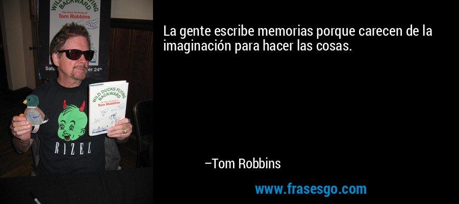 La gente escribe memorias porque carecen de la imaginación para hacer las cosas. – Tom Robbins