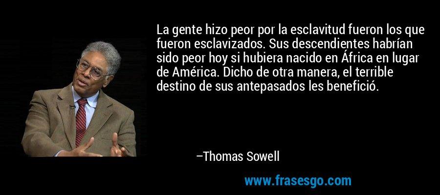 La gente hizo peor por la esclavitud fueron los que fueron esclavizados. Sus descendientes habrían sido peor hoy si hubiera nacido en África en lugar de América. Dicho de otra manera, el terrible destino de sus antepasados les benefició. – Thomas Sowell