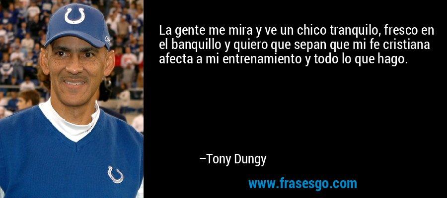 La gente me mira y ve un chico tranquilo, fresco en el banquillo y quiero que sepan que mi fe cristiana afecta a mi entrenamiento y todo lo que hago. – Tony Dungy