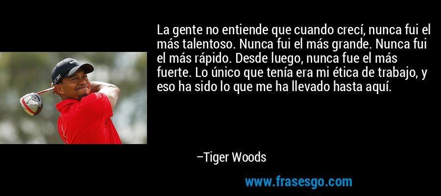 La gente no entiende que cuando crecí, nunca fui el más talentoso. Nunca fui el más grande. Nunca fui el más rápido. Desde luego, nunca fue el más fuerte. Lo único que tenía era mi ética de trabajo, y eso ha sido lo que me ha llevado hasta aquí. – Tiger Woods