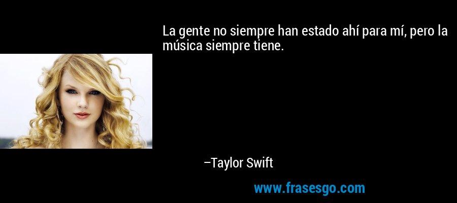 La gente no siempre han estado ahí para mí, pero la música siempre tiene. – Taylor Swift