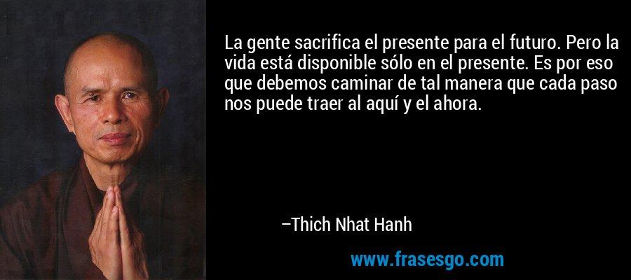 La gente sacrifica el presente para el futuro. Pero la vida está disponible sólo en el presente. Es por eso que debemos caminar de tal manera que cada paso nos puede traer al aquí y el ahora. – Thich Nhat Hanh