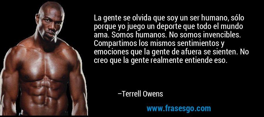 La gente se olvida que soy un ser humano, sólo porque yo juego un deporte que todo el mundo ama. Somos humanos. No somos invencibles. Compartimos los mismos sentimientos y emociones que la gente de afuera se sienten. No creo que la gente realmente entiende eso. – Terrell Owens