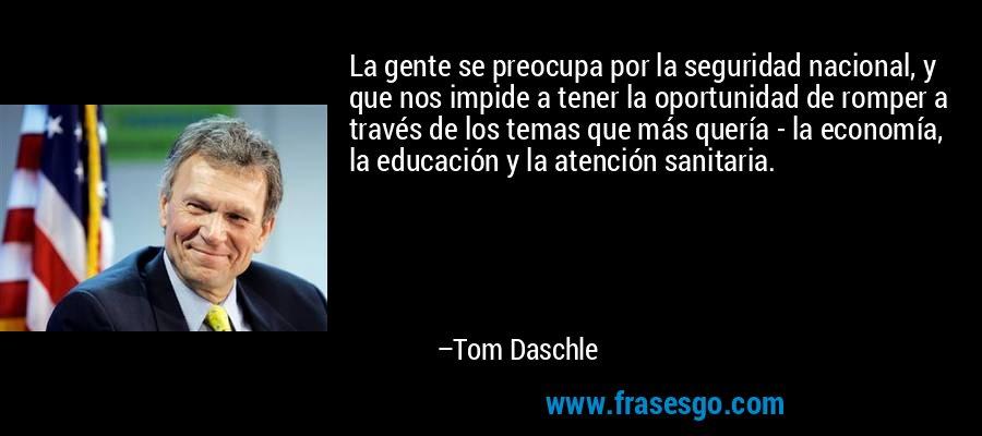 La gente se preocupa por la seguridad nacional, y que nos impide a tener la oportunidad de romper a través de los temas que más quería - la economía, la educación y la atención sanitaria. – Tom Daschle