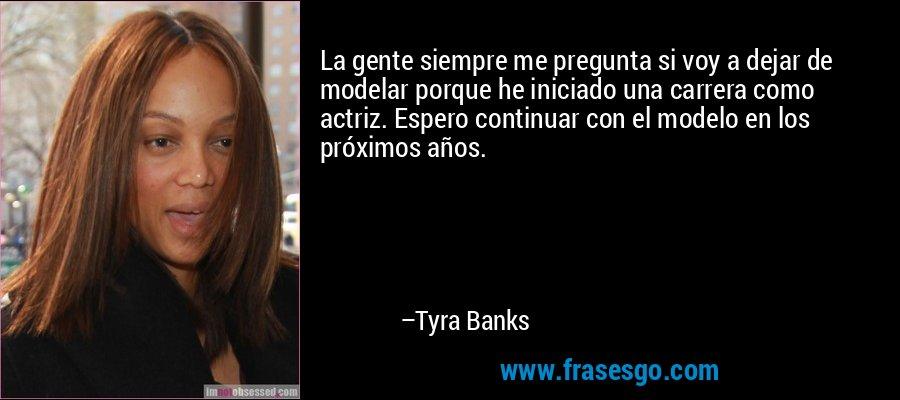 La gente siempre me pregunta si voy a dejar de modelar porque he iniciado una carrera como actriz. Espero continuar con el modelo en los próximos años. – Tyra Banks