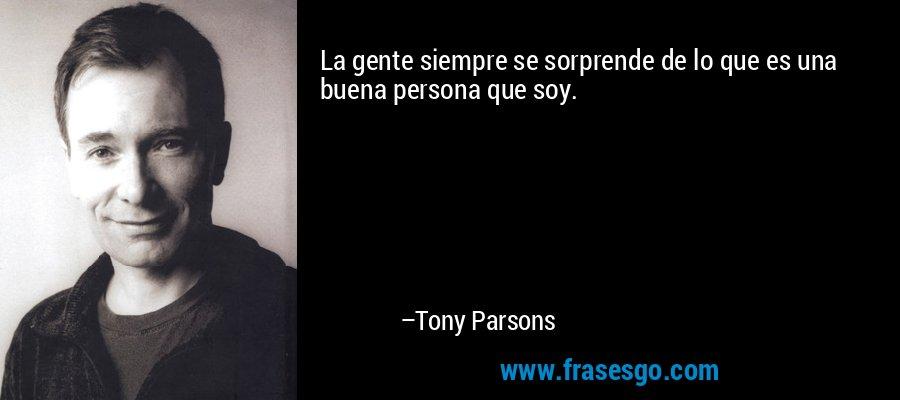 La gente siempre se sorprende de lo que es una buena persona que soy. – Tony Parsons