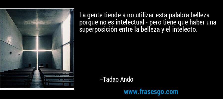 La gente tiende a no utilizar esta palabra belleza porque no es intelectual - pero tiene que haber una superposición entre la belleza y el intelecto. – Tadao Ando