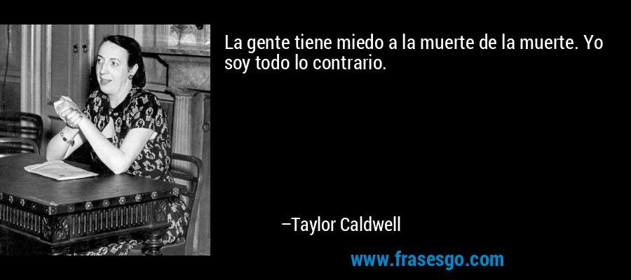 La gente tiene miedo a la muerte de la muerte. Yo soy todo lo contrario. – Taylor Caldwell
