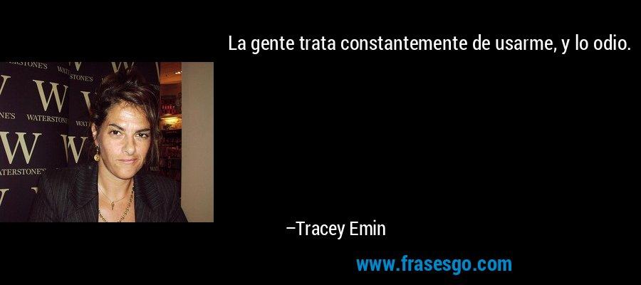 La gente trata constantemente de usarme, y lo odio. – Tracey Emin