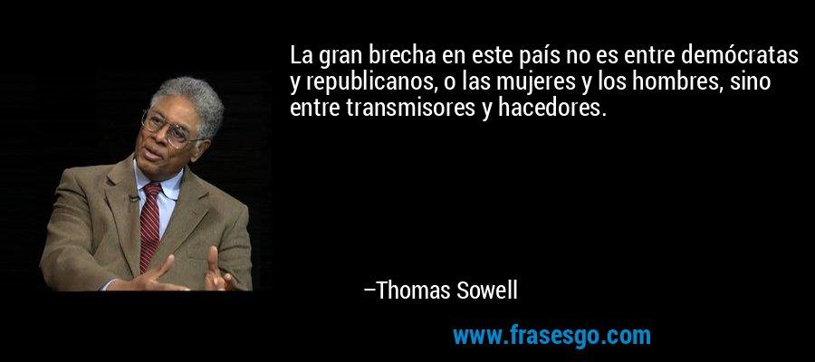 La gran brecha en este país no es entre demócratas y republicanos, o las mujeres y los hombres, sino entre transmisores y hacedores. – Thomas Sowell