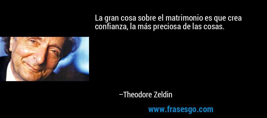 La gran cosa sobre el matrimonio es que crea confianza, la más preciosa de las cosas. – Theodore Zeldin