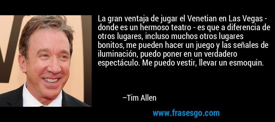 La gran ventaja de jugar el Venetian en Las Vegas - donde es un hermoso teatro - es que a diferencia de otros lugares, incluso muchos otros lugares bonitos, me pueden hacer un juego y las señales de iluminación, puedo poner en un verdadero espectáculo. Me puedo vestir, llevar un esmoquin. – Tim Allen