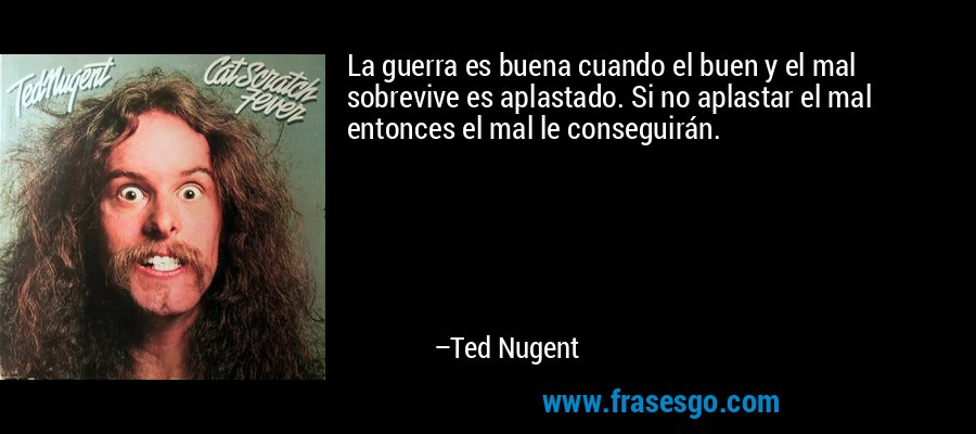 La guerra es buena cuando el buen y el mal sobrevive es aplastado. Si no aplastar el mal entonces el mal le conseguirán. – Ted Nugent