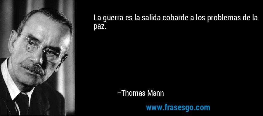 La guerra es la salida cobarde a los problemas de la paz. – Thomas Mann