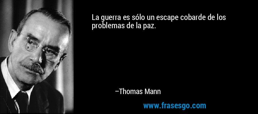 La guerra es sólo un escape cobarde de los problemas de la paz. – Thomas Mann