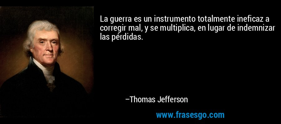 La guerra es un instrumento totalmente ineficaz a corregir mal, y se multiplica, en lugar de indemnizar las pérdidas. – Thomas Jefferson