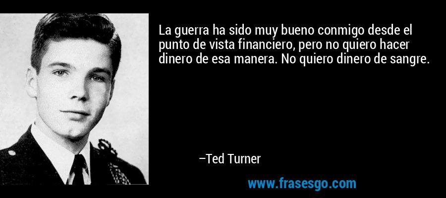 La guerra ha sido muy bueno conmigo desde el punto de vista financiero, pero no quiero hacer dinero de esa manera. No quiero dinero de sangre. – Ted Turner