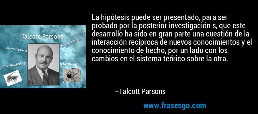 La hipótesis puede ser presentado, para ser probado por la posterior investigación s, que este desarrollo ha sido en gran parte una cuestión de la interacción recíproca de nuevos conocimientos y el conocimiento de hecho, por un lado con los cambios en el sistema teórico sobre la otra. – Talcott Parsons