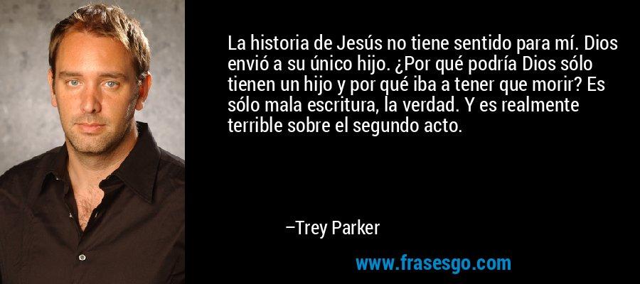 La historia de Jesús no tiene sentido para mí. Dios envió a su único hijo. ¿Por qué podría Dios sólo tienen un hijo y por qué iba a tener que morir? Es sólo mala escritura, la verdad. Y es realmente terrible sobre el segundo acto. – Trey Parker