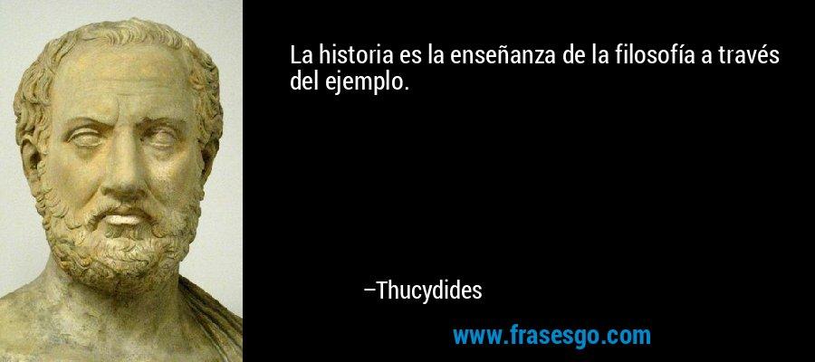 La historia es la enseñanza de la filosofía a través del ejemplo. – Thucydides