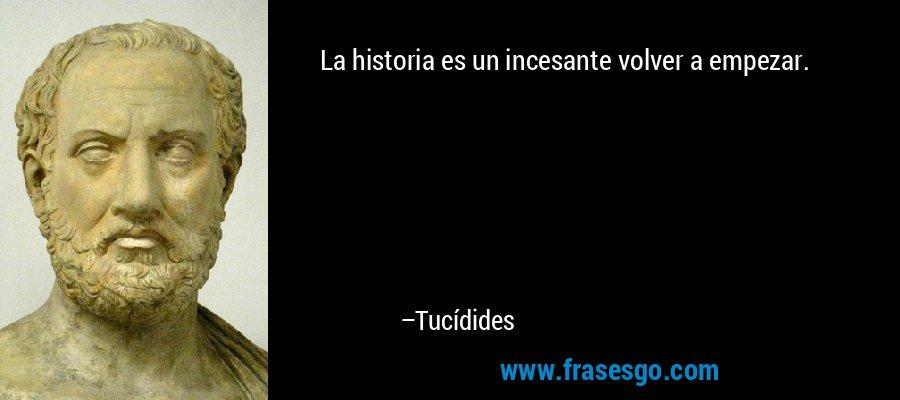 La historia es un incesante volver a empezar. – Tucídides
