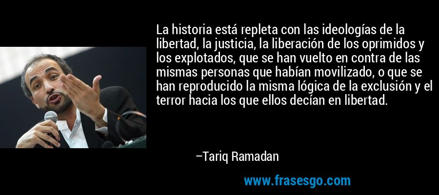 La historia está repleta con las ideologías de la libertad, la justicia, la liberación de los oprimidos y los explotados, que se han vuelto en contra de las mismas personas que habían movilizado, o que se han reproducido la misma lógica de la exclusión y el terror hacia los que ellos decían en libertad. – Tariq Ramadan