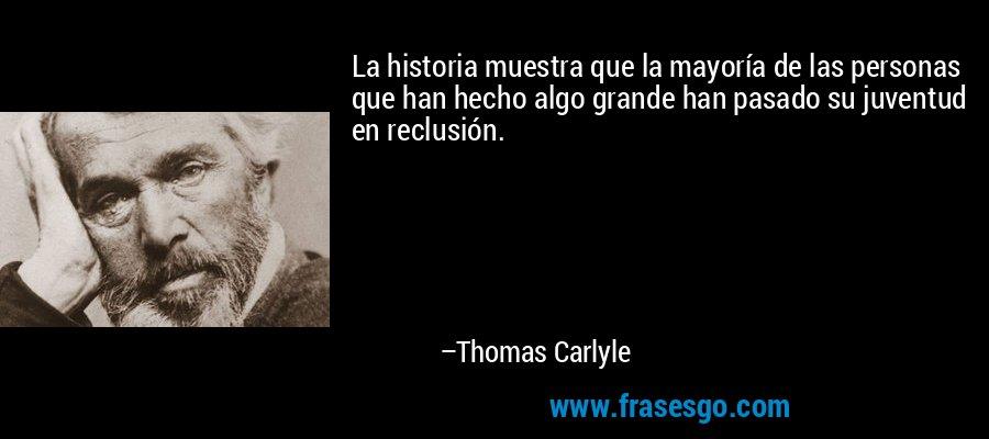 La historia muestra que la mayoría de las personas que han hecho algo grande han pasado su juventud en reclusión. – Thomas Carlyle