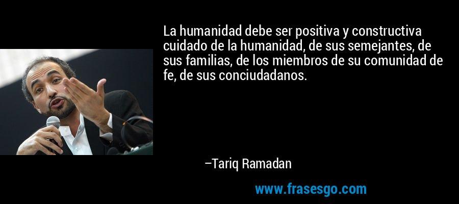 La humanidad debe ser positiva y constructiva cuidado de la humanidad, de sus semejantes, de sus familias, de los miembros de su comunidad de fe, de sus conciudadanos. – Tariq Ramadan
