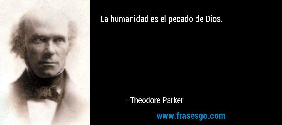 La humanidad es el pecado de Dios. – Theodore Parker