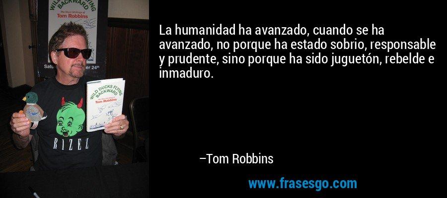 La humanidad ha avanzado, cuando se ha avanzado, no porque ha estado sobrio, responsable y prudente, sino porque ha sido juguetón, rebelde e inmaduro. – Tom Robbins