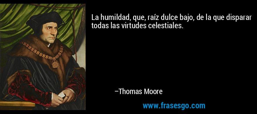 La humildad, que, raíz dulce bajo, de la que disparar todas las virtudes celestiales. – Thomas Moore