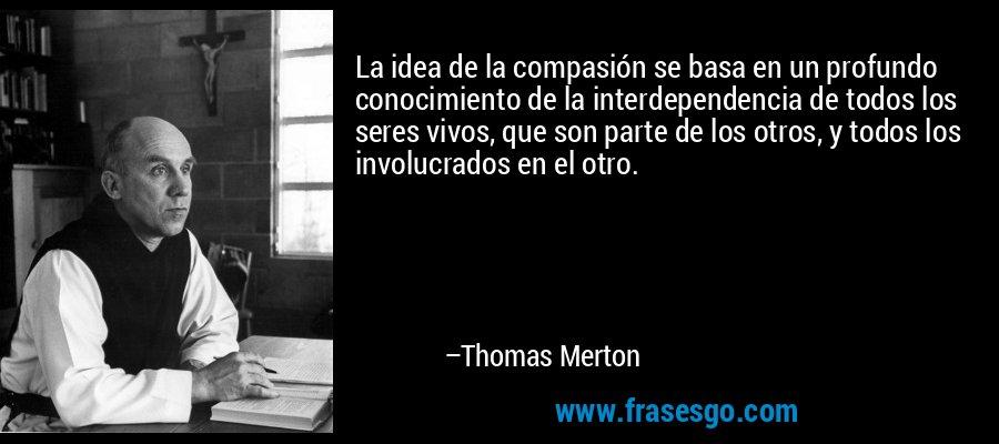 La idea de la compasión se basa en un profundo conocimiento de la interdependencia de todos los seres vivos, que son parte de los otros, y todos los involucrados en el otro. – Thomas Merton