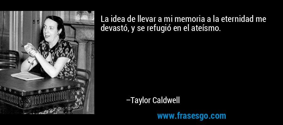 La idea de llevar a mi memoria a la eternidad me devastó, y se refugió en el ateísmo. – Taylor Caldwell