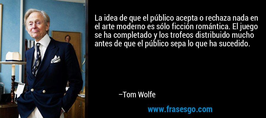La idea de que el público acepta o rechaza nada en el arte moderno es sólo ficción romántica. El juego se ha completado y los trofeos distribuido mucho antes de que el público sepa lo que ha sucedido. – Tom Wolfe
