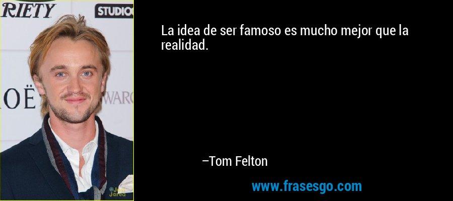 La idea de ser famoso es mucho mejor que la realidad. – Tom Felton