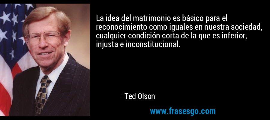 La idea del matrimonio es básico para el reconocimiento como iguales en nuestra sociedad, cualquier condición corta de la que es inferior, injusta e inconstitucional. – Ted Olson