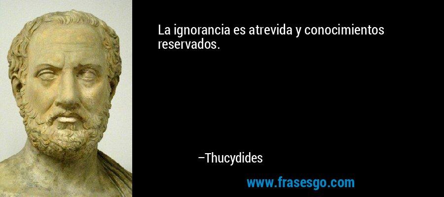 La ignorancia es atrevida y conocimientos reservados. – Thucydides