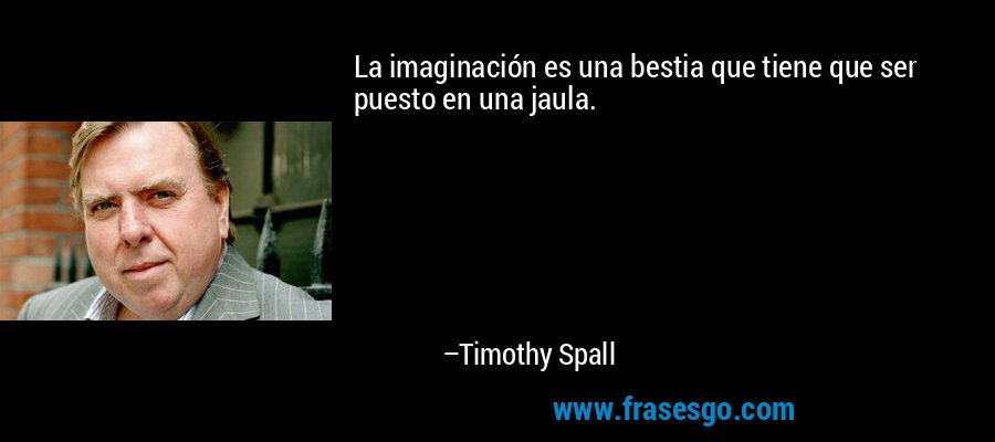 La imaginación es una bestia que tiene que ser puesto en una jaula. – Timothy Spall
