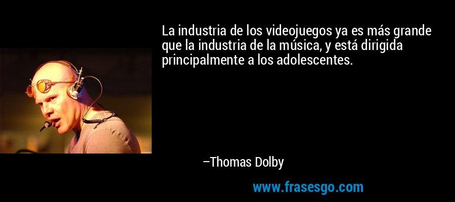 La industria de los videojuegos ya es más grande que la industria de la música, y está dirigida principalmente a los adolescentes. – Thomas Dolby