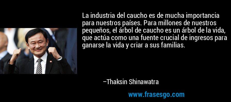 La industria del caucho es de mucha importancia para nuestros países. Para millones de nuestros pequeños, el árbol de caucho es un árbol de la vida, que actúa como una fuente crucial de ingresos para ganarse la vida y criar a sus familias. – Thaksin Shinawatra