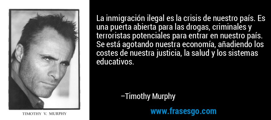 La inmigración ilegal es la crisis de nuestro país. Es una puerta abierta para las drogas, criminales y terroristas potenciales para entrar en nuestro país. Se está agotando nuestra economía, añadiendo los costes de nuestra justicia, la salud y los sistemas educativos. – Timothy Murphy