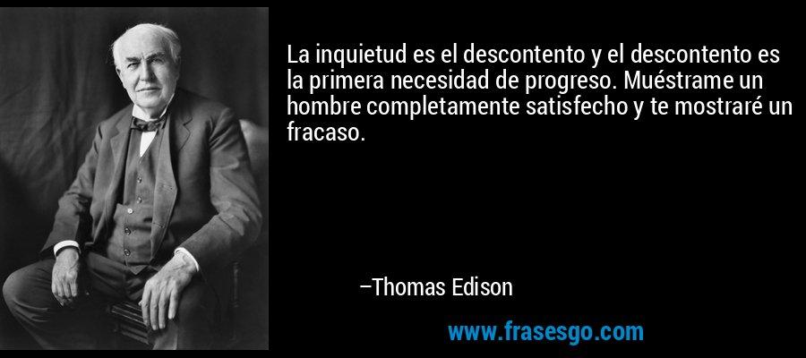 La inquietud es el descontento y el descontento es la primera necesidad de progreso. Muéstrame un hombre completamente satisfecho y te mostraré un fracaso. – Thomas Edison