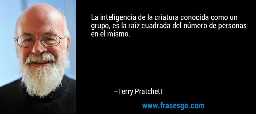 La inteligencia de la criatura conocida como un grupo, es la raíz cuadrada del número de personas en el mismo. – Terry Pratchett