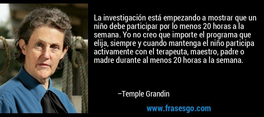 La investigación está empezando a mostrar que un niño debe participar por lo menos 20 horas a la semana. Yo no creo que importe el programa que elija, siempre y cuando mantenga el niño participa activamente con el terapeuta, maestro, padre o madre durante al menos 20 horas a la semana. – Temple Grandin