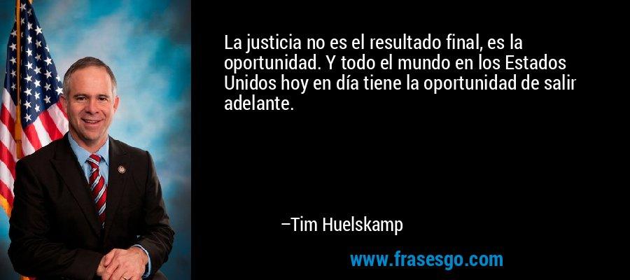 La justicia no es el resultado final, es la oportunidad. Y todo el mundo en los Estados Unidos hoy en día tiene la oportunidad de salir adelante. – Tim Huelskamp