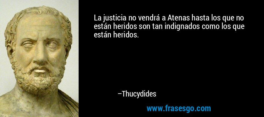 La justicia no vendrá a Atenas hasta los que no están heridos son tan indignados como los que están heridos. – Thucydides