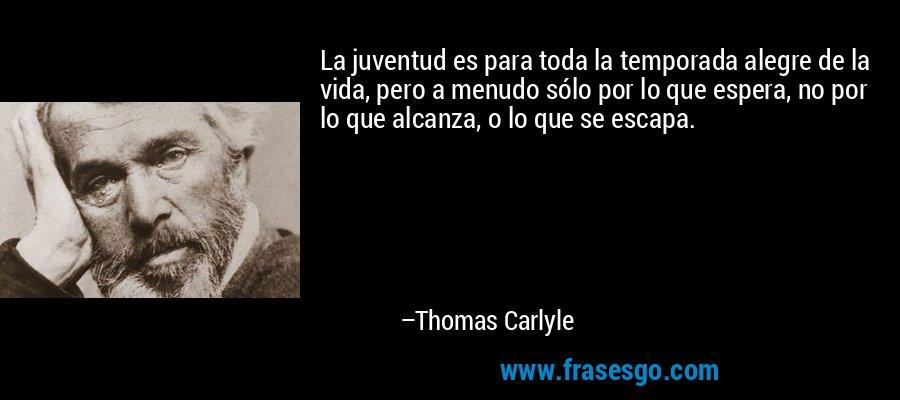 La juventud es para toda la temporada alegre de la vida, pero a menudo sólo por lo que espera, no por lo que alcanza, o lo que se escapa. – Thomas Carlyle