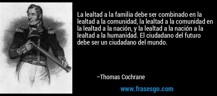 La lealtad a la familia debe ser combinado en la lealtad a la comunidad, la lealtad a la comunidad en la lealtad a la nación, y la lealtad a la nación a la lealtad a la humanidad. El ciudadano del futuro debe ser un ciudadano del mundo. – Thomas Cochrane