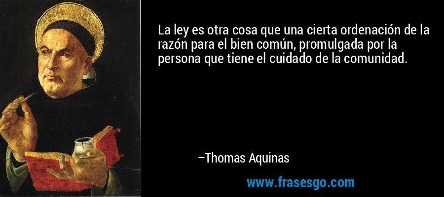 La ley es otra cosa que una cierta ordenación de la razón para el bien común, promulgada por la persona que tiene el cuidado de la comunidad. – Thomas Aquinas